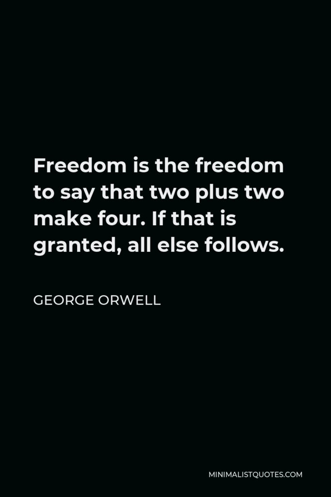 George Orwell Quote - Freedom is the freedom to say that two plus two make four. If that is granted, all else follows.