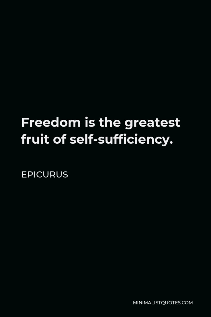 Epicurus Quote - Freedom is the greatest fruit of self-sufficiency.