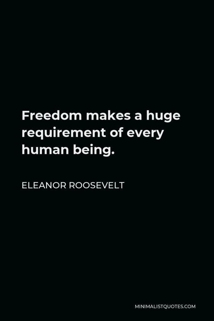 Eleanor Roosevelt Quote - Freedom makes a huge requirement of every human being.