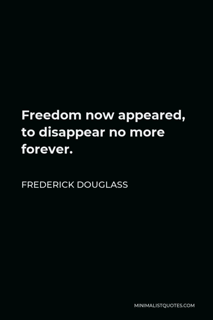 Frederick Douglass Quote - Freedom now appeared, to disappear no more forever.