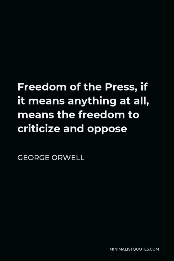 George Orwell Quote - Freedom of the Press, if it means anything at all, means the freedom to criticize and oppose