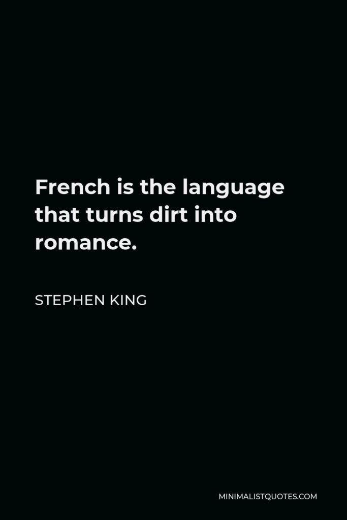 Stephen King Quote - French is the language that turns dirt into romance.