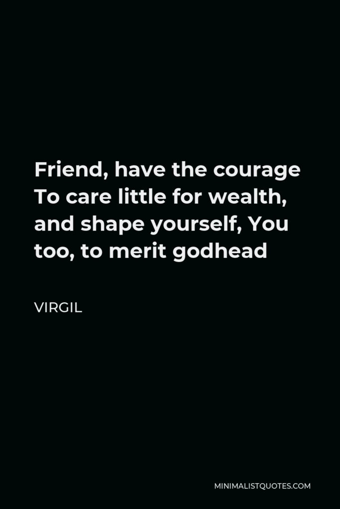 Virgil Quote - Friend, have the courage To care little for wealth, and shape yourself, You too, to merit godhead