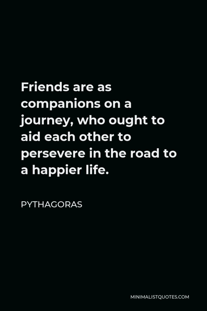 Pythagoras Quote - Friends are as companions on a journey, who ought to aid each other to persevere in the road to a happier life.