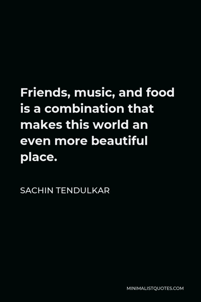 Sachin Tendulkar Quote - Friends, music, and food is a combination that makes this world an even more beautiful place.
