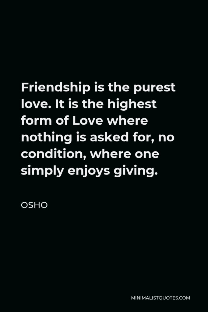 Osho Quote - Friendship is the purest love. It is the highest form of Love where nothing is asked for, no condition, where one simply enjoys giving.