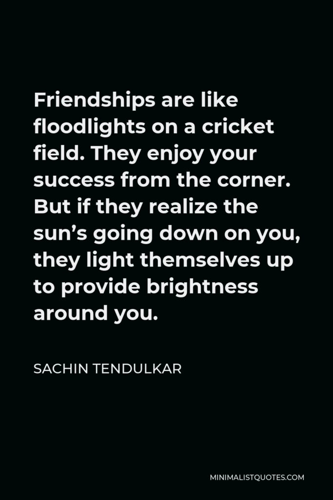 Sachin Tendulkar Quote - Friendships are like floodlights on a cricket field. They enjoy your success from the corner. But if they realize the sun's going down on you, they light themselves up to provide brightness around you.