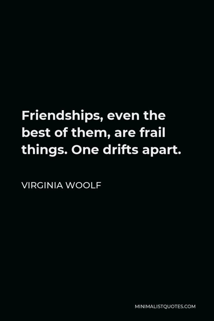 Virginia Woolf Quote - Friendships, even the best of them, are frail things. One drifts apart.