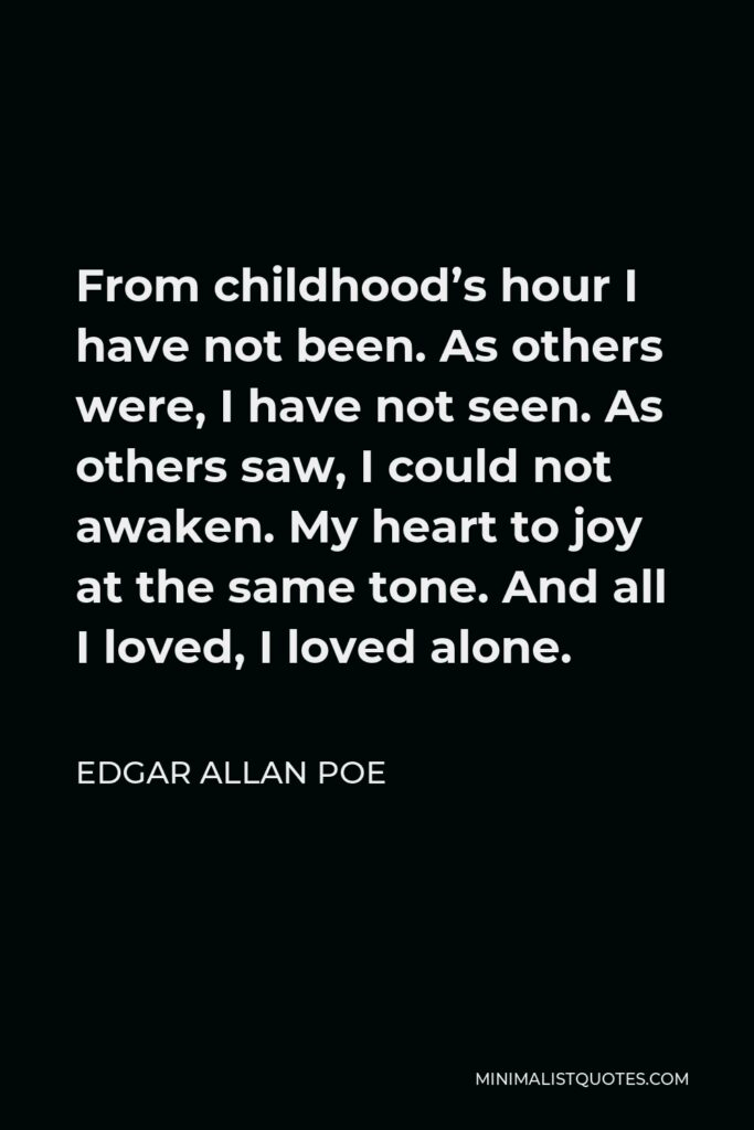 Edgar Allan Poe Quote - From childhood's hour I have not been. As others were, I have not seen. As others saw, I could not awaken. My heart to joy at the same tone. And all I loved, I loved alone.