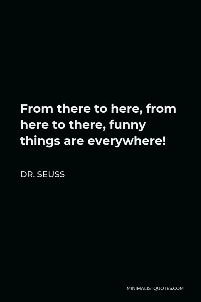 Dr. Seuss Quote - From there to here, from here to there, funny things are everywhere!
