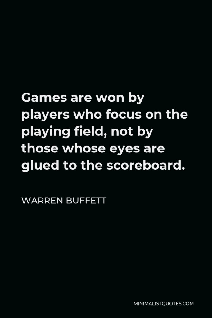 Warren Buffett Quote: Games are won by players who focus on the playing field, not by those whose eyes are glued to the scoreboard.