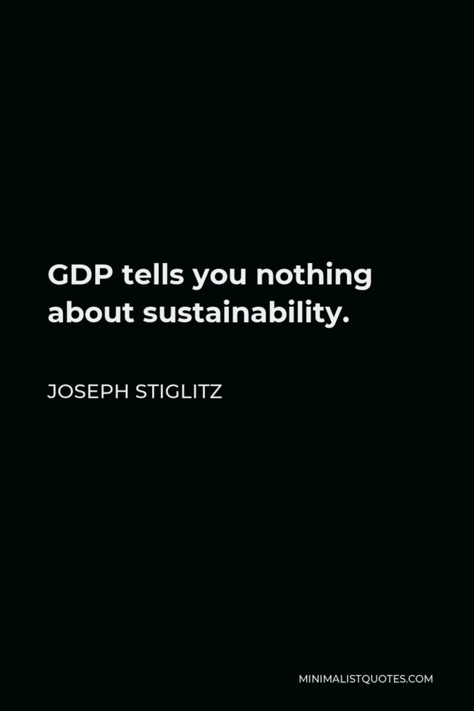 Joseph Stiglitz Quote - GDP tells you nothing about sustainability.