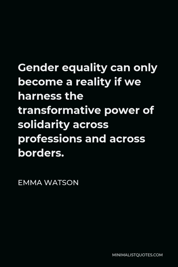 Emma Watson Quote - Gender equality can only become a reality if we harness the transformative power of solidarity across professions and across borders.