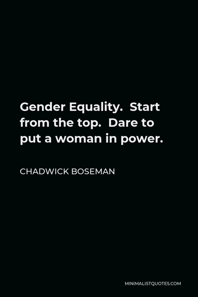 Chadwick Boseman Quote - Gender Equality. Start from the top. Dare to put a woman in power.