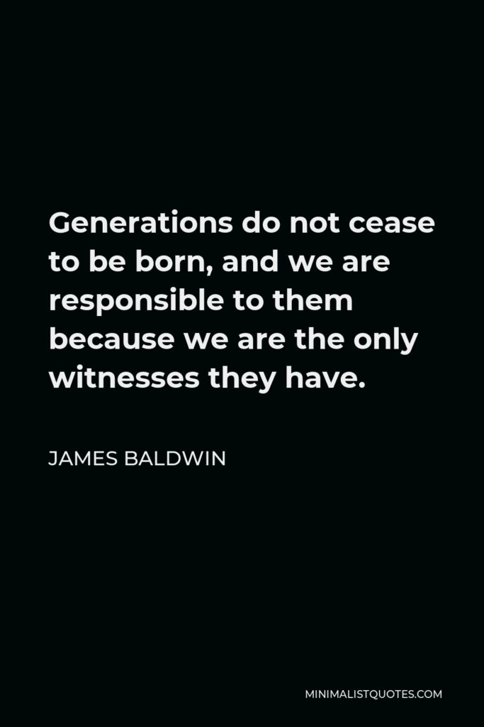 James Baldwin Quote: Generations do not cease to be born, and we are responsible to them because we are the only witnesses they have.
