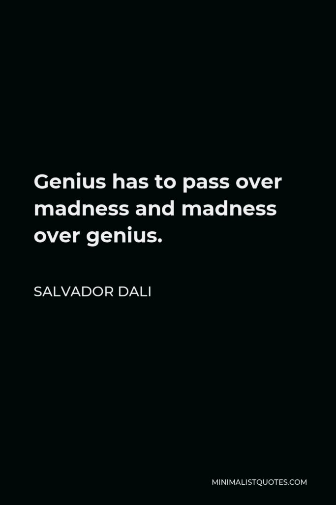 Salvador Dali Quote - Genius has to pass over madness and madness over genius.