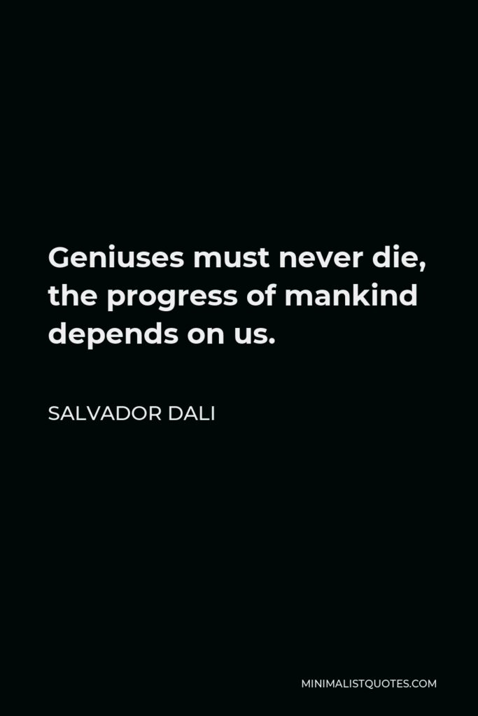 Salvador Dali Quote - Geniuses must never die, the progress of mankind depends on us.