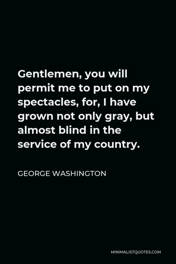 George Washington Quote - Gentlemen, you will permit me to put on my spectacles, for, I have grown not only gray, but almost blind in the service of my country.