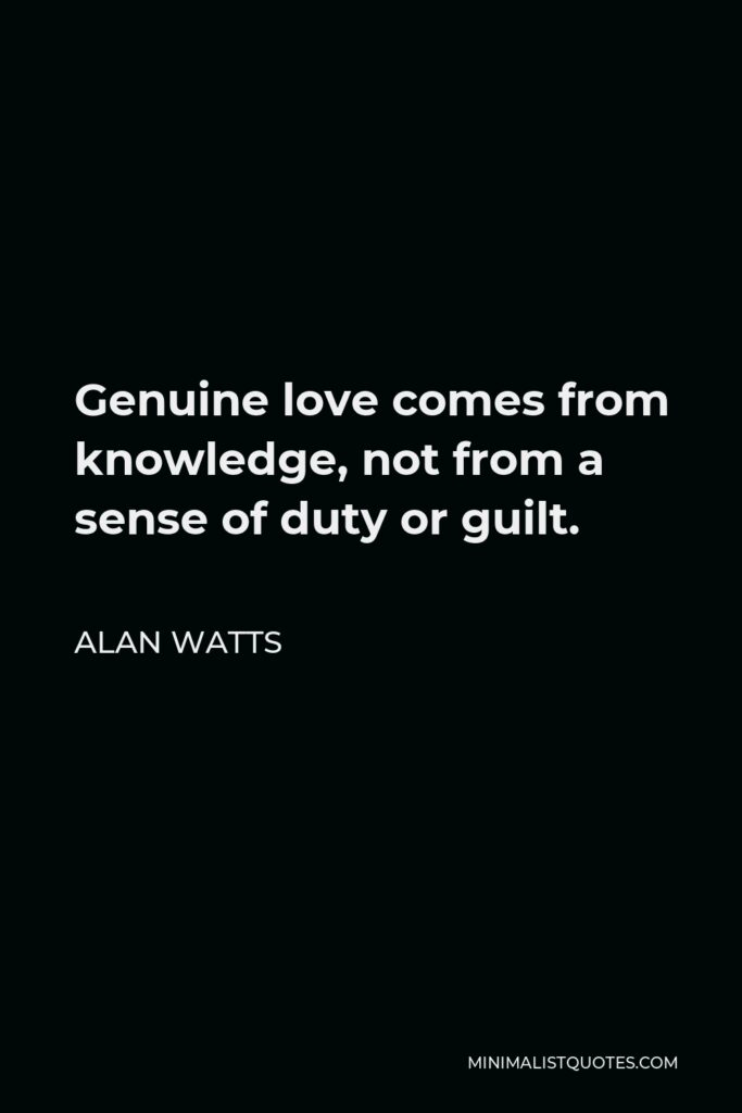 Alan Watts Quote - Genuine love comes from knowledge, not from a sense of duty or guilt.