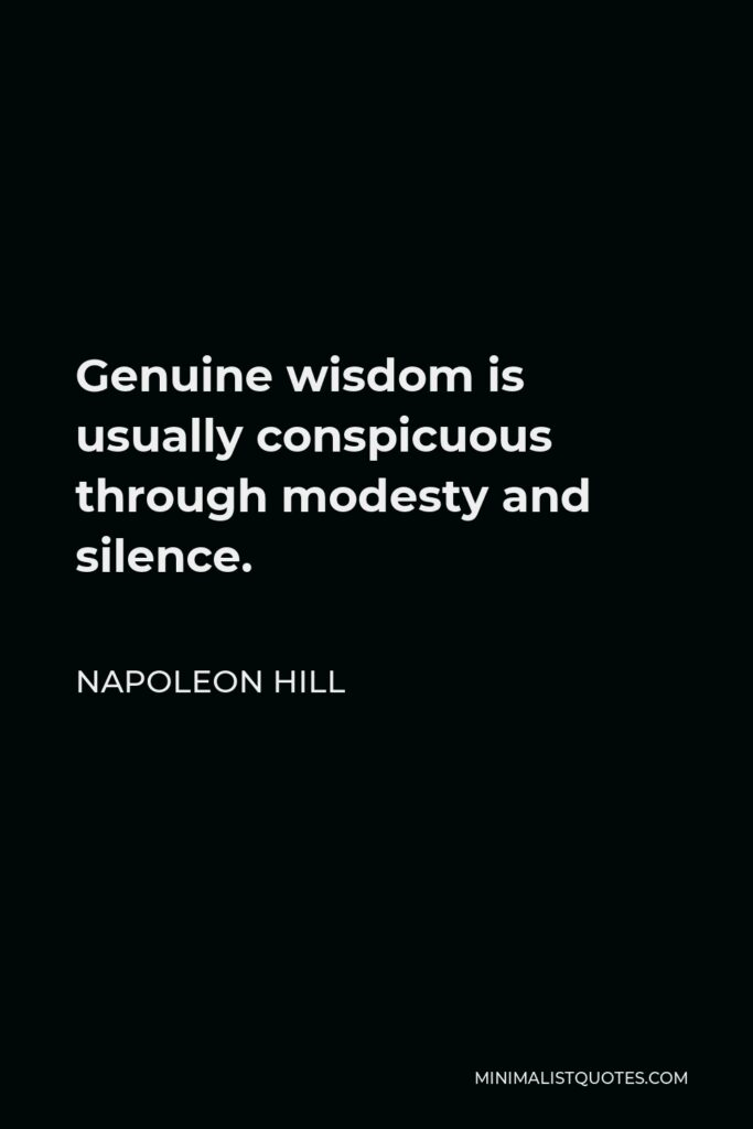 Napoleon Hill Quote - Genuine wisdom is usually conspicuous through modesty and silence.