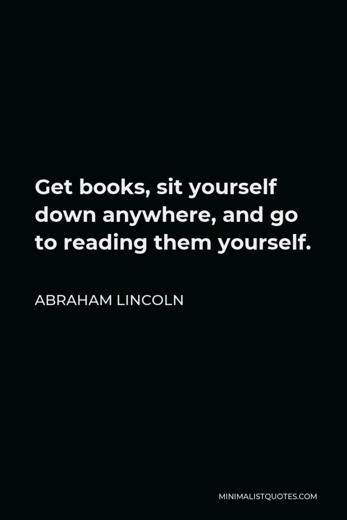 Abraham Lincoln Quote - Get books, sit yourself down anywhere, and go to reading them yourself.