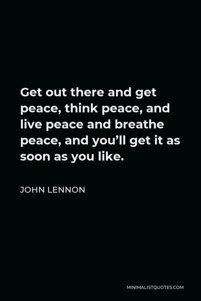 John Lennon Quote - Get out there and get peace, think peace, and live peace and breathe peace, and you'll get it as soon as you like.