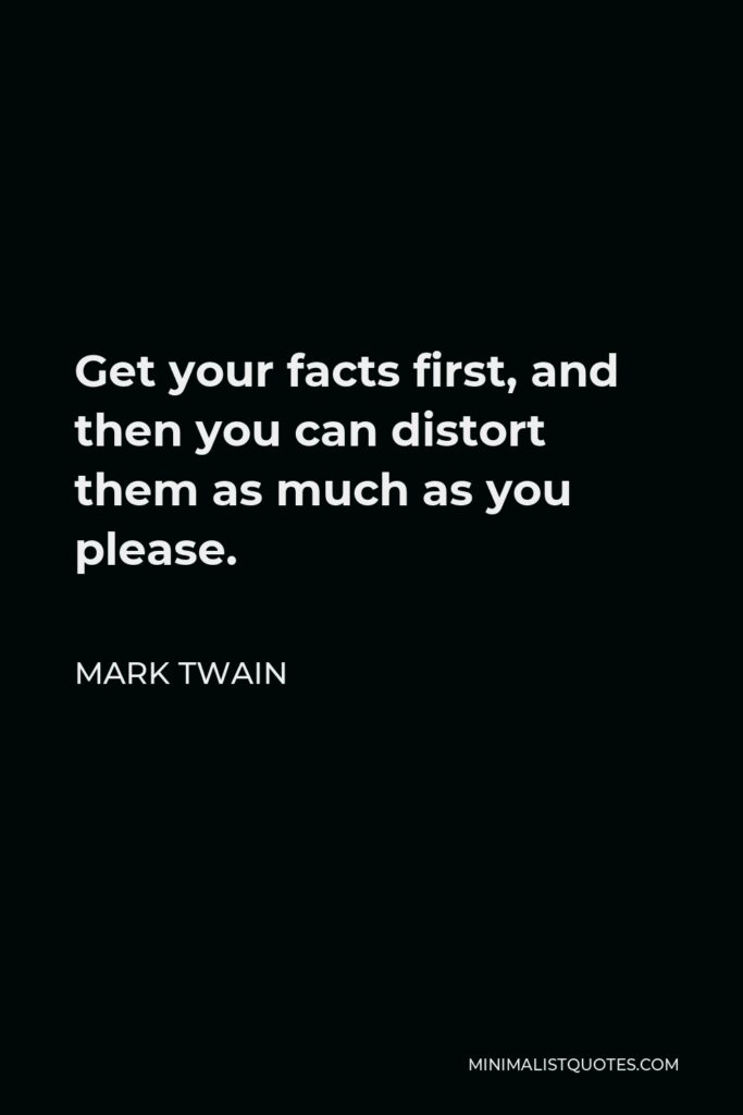 Mark Twain Quote - Get your facts first, and then you can distort them as much as you please.