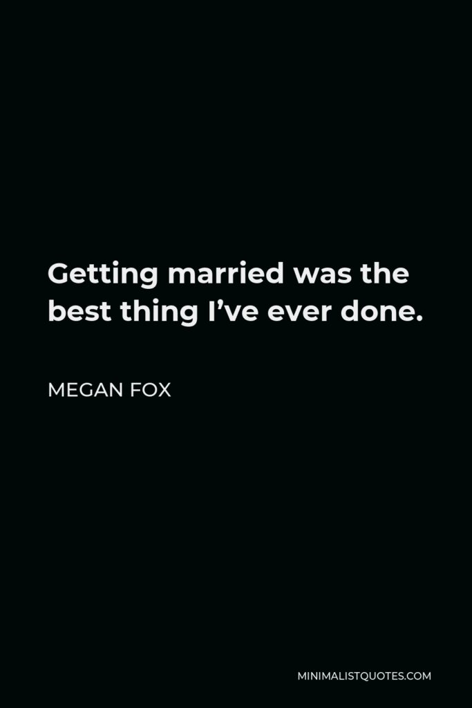 Megan Fox Quote - Getting married was the best thing I've ever done.