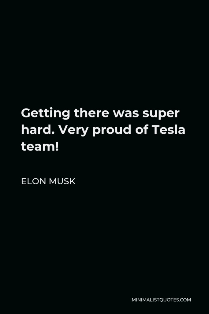 Elon Musk Quote - Getting there was super hard. Very proud of Tesla team!