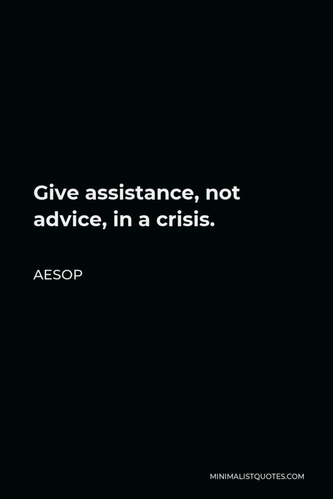 Aesop Quote - Give assistance, not advice, in a crisis.