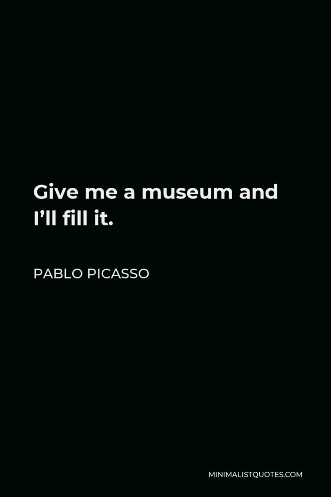Pablo Picasso Quote - Give me a museum and I'll fill it.