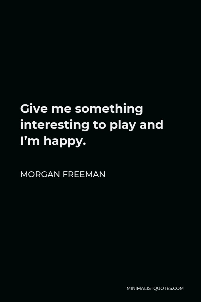 Morgan Freeman Quote - Give me something interesting to play and I'm happy.