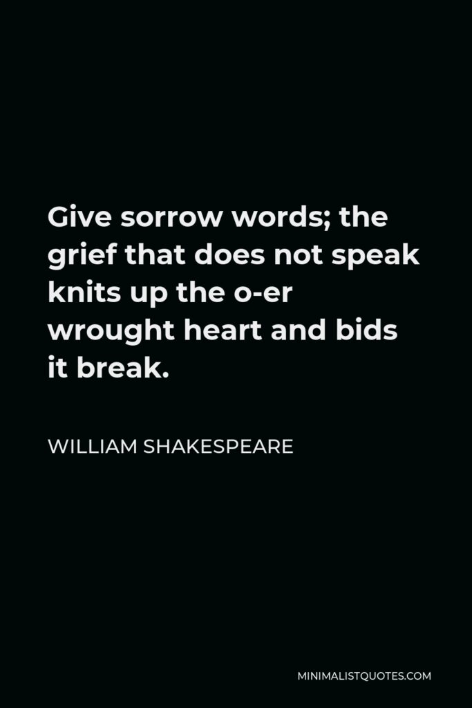 William Shakespeare Quote - Give sorrow words; the grief that does not speak knits up the o-er wrought heart and bids it break.