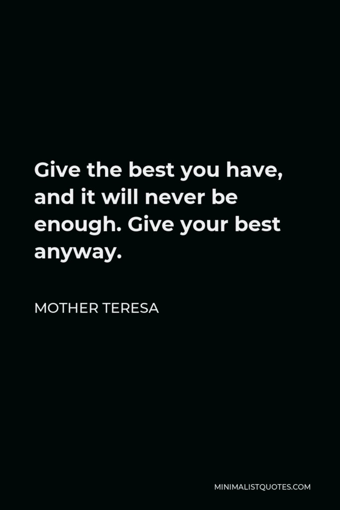 Mother Teresa Quote - Give the best you have, and it will never be enough. Give your best anyway.