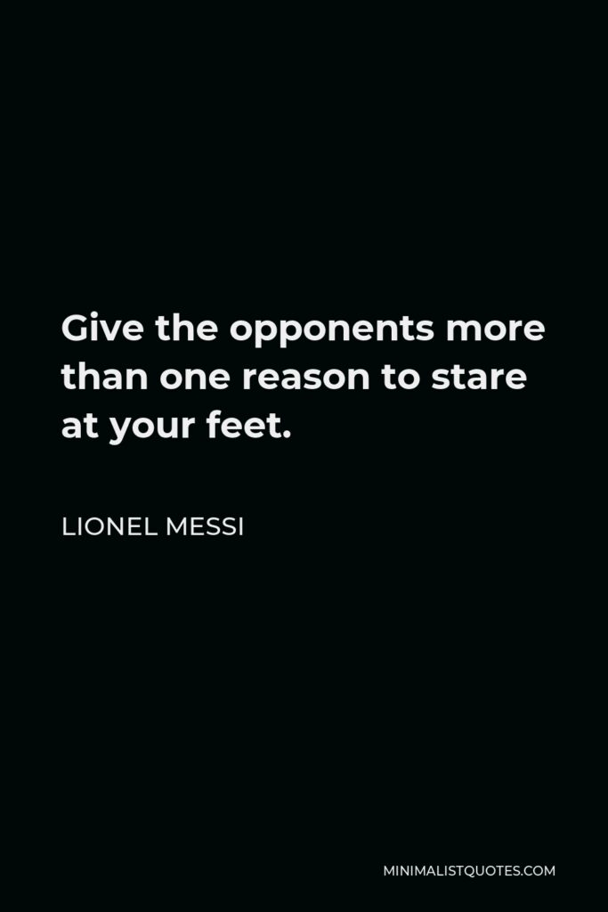 Lionel Messi Quote - Give the opponents more than one reason to stare at your feet.