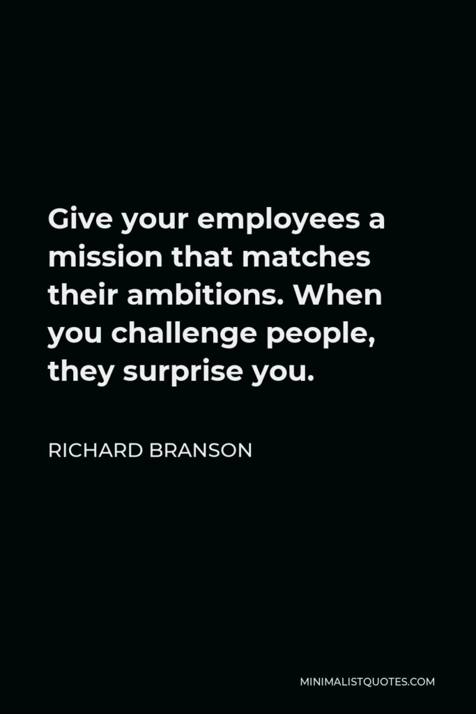 Richard Branson Quote - Give your employees a mission that matches their ambitions. When you challenge people, they surprise you.