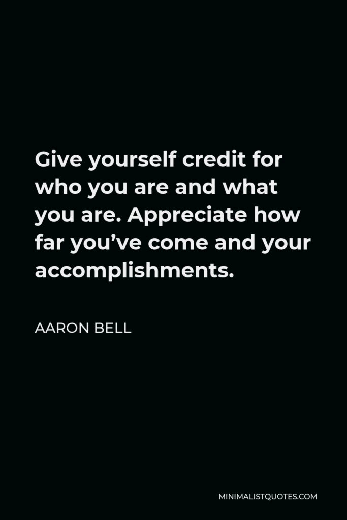 Aaron Bell Quote - Give yourself credit for who you are and what you are. Appreciate how far you've come and your accomplishments.