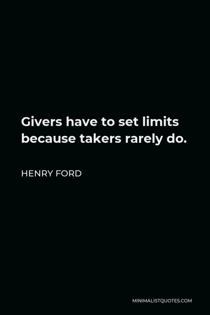 Henry Ford Quote - Givers have to set limits because takers rarely do.