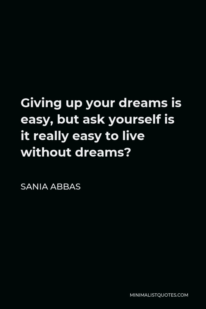 Sania Abbas Quote - Giving up your dreams is easy, but ask yourself is it really easy to live without dreams?