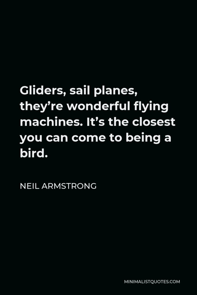 Neil Armstrong Quote - Gliders, sail planes, they're wonderful flying machines. It's the closest you can come to being a bird.