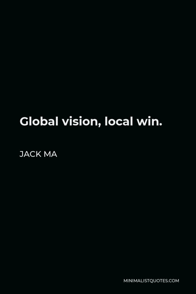 Jack Ma Quote - Global vision, local win.