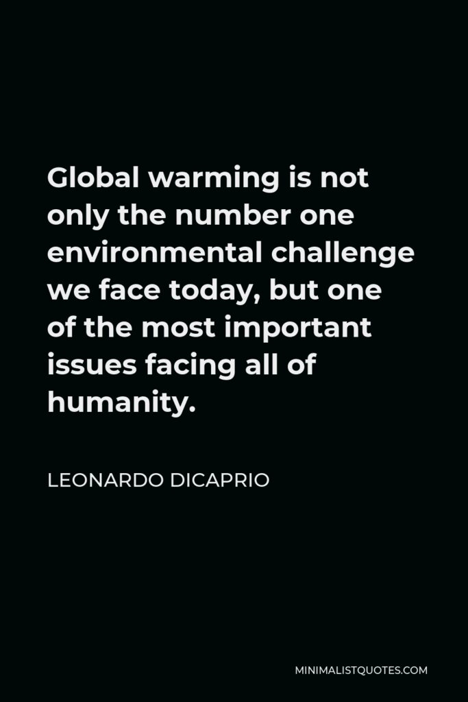 Leonardo DiCaprio Quote - Global warming is not only the number one environmental challenge we face today, but one of the most important issues facing all of humanity.