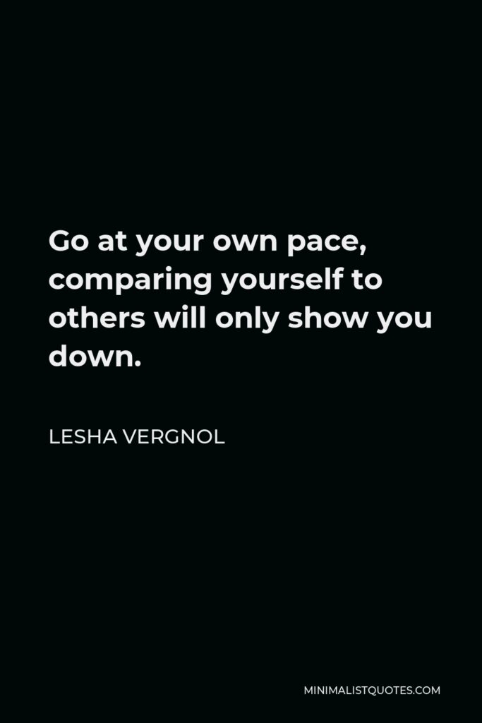 Lesha Vergnol Quote - Go at your own pace, comparing yourself to others will only show you down.