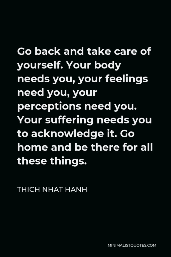 Thich Nhat Hanh Quote - Go back and take care of yourself. Your body needs you, your feelings need you, your perceptions need you. Your suffering needs you to acknowledge it. Go home and be there for all these things.