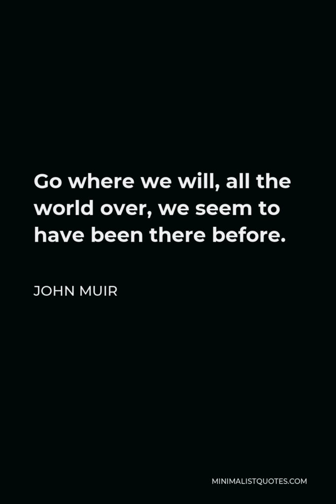 John Muir Quote - Go where we will, all the world over, we seem to have been there before.