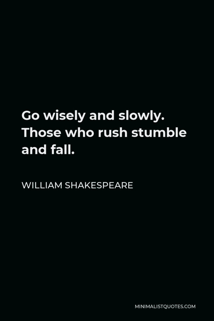 William Shakespeare Quote - Go wisely and slowly. Those who rush stumble and fall.