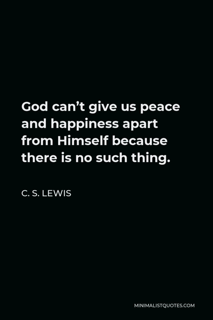 C. S. Lewis Quote - God can't give us peace and happiness apart from Himself because there is no such thing.