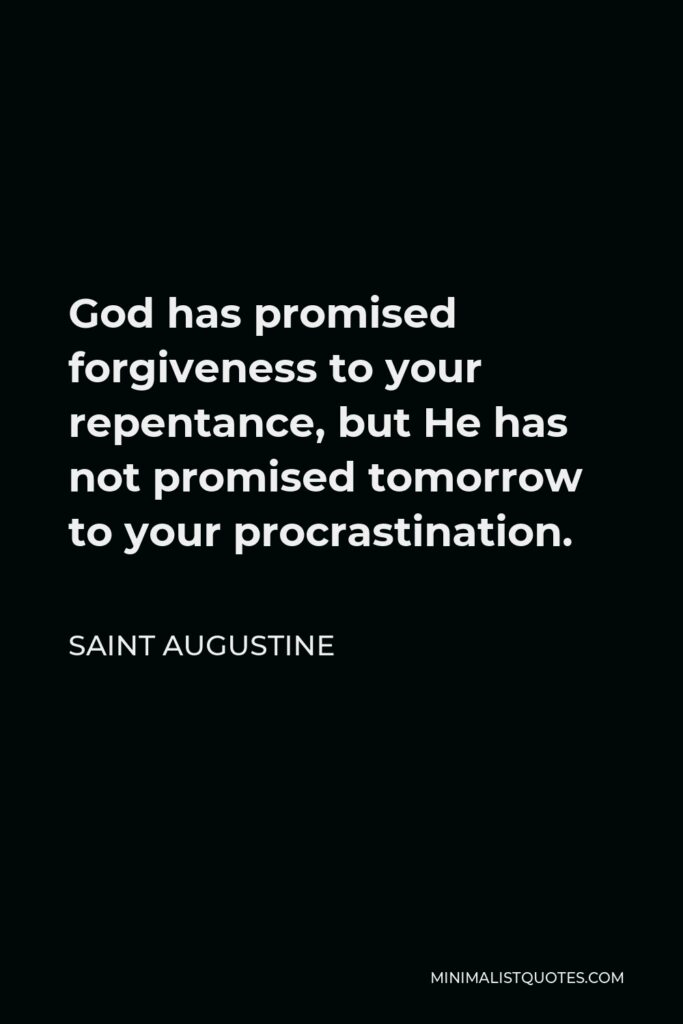 Saint Augustine Quote - God has promised forgiveness to your repentance, but He has not promised tomorrow to your procrastination.