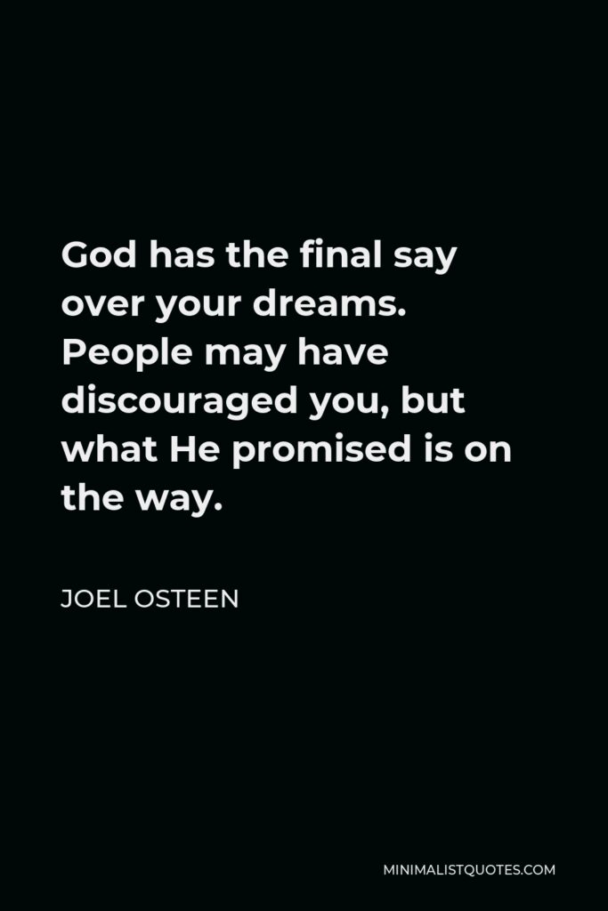 Joel Osteen Quote - God has the final say over your dreams. People may have discouraged you, but what He promised is on the way.