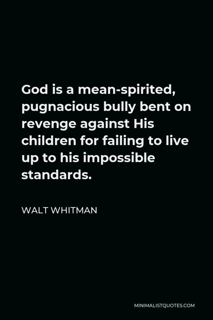 Walt Whitman Quote - God is a mean-spirited, pugnacious bully bent on revenge against His children for failing to live up to his impossible standards.